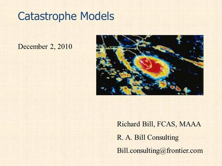 Catastrophe Models December 2, 2010 Richard Bill, FCAS, MAAA R. A. Bill Consulting