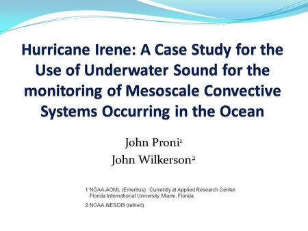 John Proni 1 John Wilkerson 2 1 NOAA-AOML (Emeritus). Currently at Applied Research Center, Florida International University, Miami, Florida 2 NOAA-NESDIS.