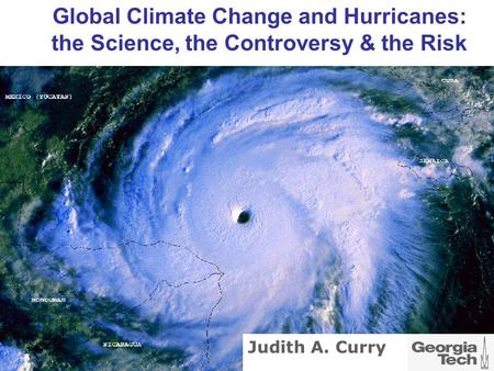 Global Climate Change and Hurricanes: the Science, the Controversy & the Risk Judith A. Curry.