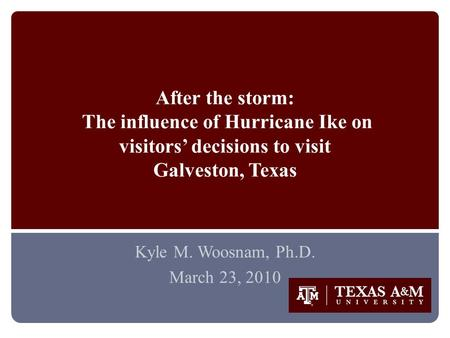 After the storm: The influence of Hurricane Ike on visitors' decisions to visit Galveston, Texas Kyle M. Woosnam, Ph.D. March 23, 2010.