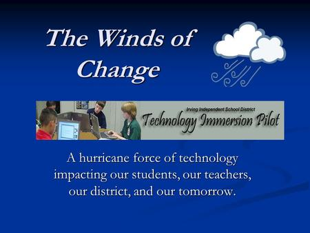 The Winds of Change A hurricane force of technology impacting our students, our teachers, our district, and our tomorrow.