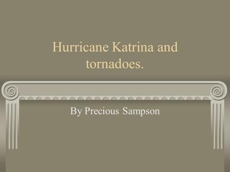 Hurricane Katrina and tornadoes. By Precious Sampson.