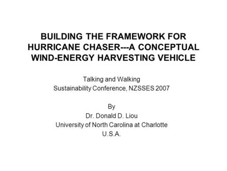BUILDING THE FRAMEWORK FOR HURRICANE CHASER---A CONCEPTUAL WIND-ENERGY HARVESTING VEHICLE Talking and Walking Sustainability Conference, NZSSES 2007 By.