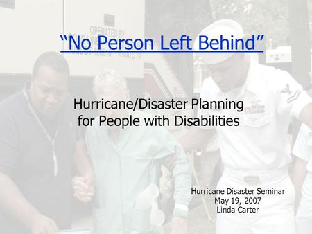 """No Person Left Behind"" Hurricane/Disaster Planning for People with Disabilities Hurricane Disaster Seminar May 19, 2007 Linda Carter."