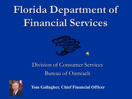 Florida Department of Financial Services Division of Consumer Services Bureau of Outreach Tom Gallagher, Chief Financial Officer.