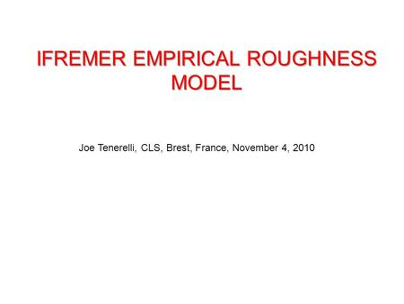 IFREMER EMPIRICAL ROUGHNESS MODEL Joe Tenerelli, CLS, Brest, France, November 4, 2010.