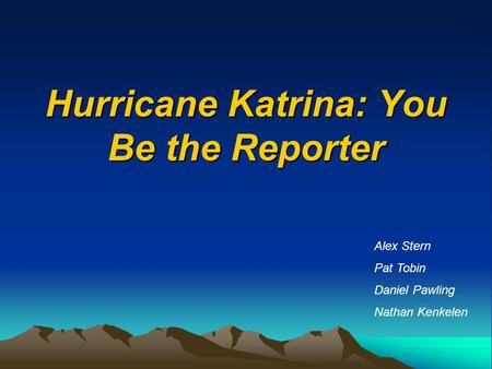 Hurricane Katrina: You Be the Reporter Alex Stern Pat Tobin Daniel Pawling Nathan Kenkelen.
