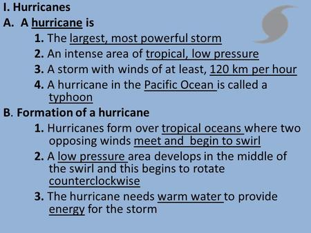 I. Hurricanes A.A hurricane is 1. The largest, most powerful storm 2. An intense area of tropical, low pressure 3. A storm with winds of at least, 120.