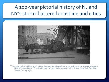 A 100-year pictorial history of NJ and NY's storm-battered coastline and cities The great gale that blew in with Washington's birthday will not soon be.