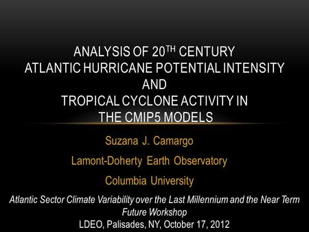 Suzana J. Camargo Lamont-Doherty Earth Observatory Columbia University ANALYSIS OF 20 TH CENTURY ATLANTIC HURRICANE POTENTIAL INTENSITY AND TROPICAL CYCLONE.