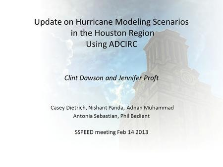 Update on Hurricane Modeling Scenarios in the Houston Region Using ADCIRC Clint Dawson and Jennifer Proft Casey Dietrich, Nishant Panda, Adnan Muhammad.