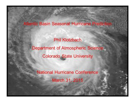 Atlantic Basin Seasonal Hurricane Prediction Phil Klotzbach Department of Atmospheric Science Colorado State University National Hurricane Conference March.