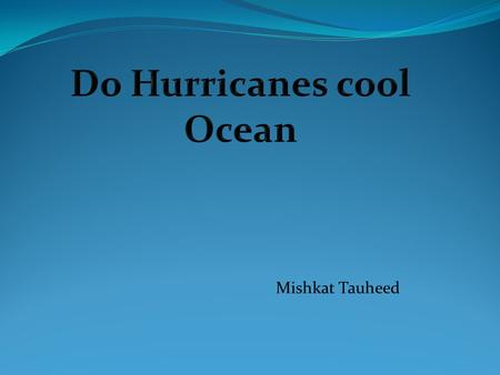 Mishkat Tauheed. The purpose of my experiment is to see how hurricanes cool the oceans. I am interested in this experiment because I want to figure out.