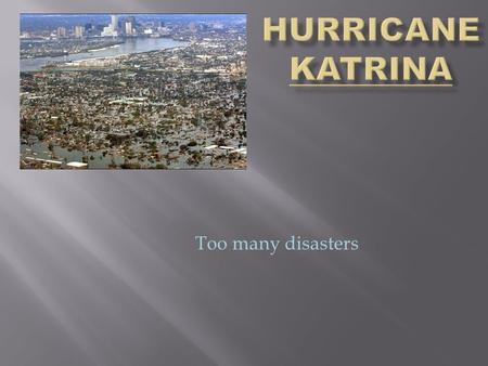 Too many disasters  Hurricane Katrina formed as Tropical Depression Twelve over the southeastern Bahamas on August 23, 2005 as the result of an interaction.