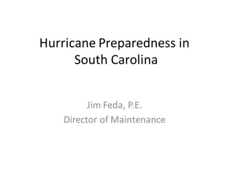 Hurricane Preparedness in South Carolina Jim Feda, P.E. Director of Maintenance.