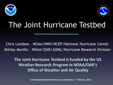 The Joint Hurricane Testbed The Joint Hurricane Testbed is funded by the US Weather Research Program in NOAA/OAR's Office of Weather and Air Quality Chris.