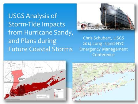 USGS Analysis of Storm-Tide Impacts from Hurricane Sandy, and Plans during Future Coastal Storms Chris Schubert, USGS 2014 Long Island-NYC Emergency Management.