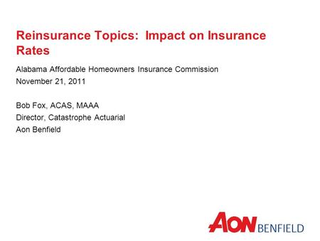 Reinsurance Topics: Impact on Insurance Rates Alabama Affordable Homeowners Insurance Commission November 21, 2011 Bob Fox, ACAS, MAAA Director, Catastrophe.