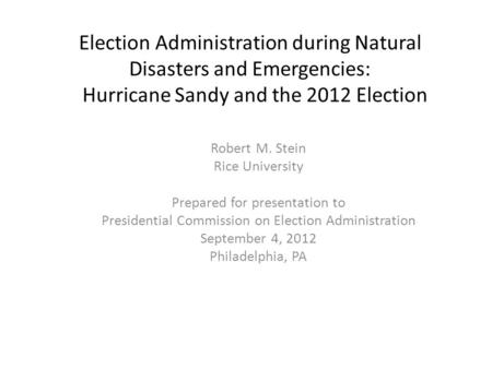 Election Administration during Natural Disasters and Emergencies: Hurricane Sandy and the 2012 Election Robert M. Stein Rice University Prepared for presentation.
