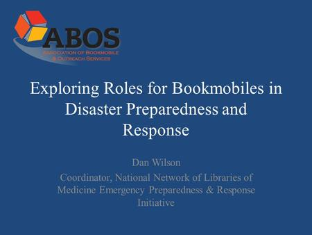Exploring Roles for Bookmobiles in Disaster Preparedness and Response Dan Wilson Coordinator, National Network of Libraries of Medicine Emergency Preparedness.
