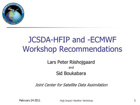 February 24 2011 High Impact Weather Workshop 1 JCSDA-HFIP and -ECMWF Workshop Recommendations Lars Peter Riishojgaard and Sid Boukabara Joint Center for.