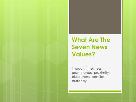 What Are The Seven News Values? impact, timeliness, prominence, proximity, bizarreness, conflict, currency.