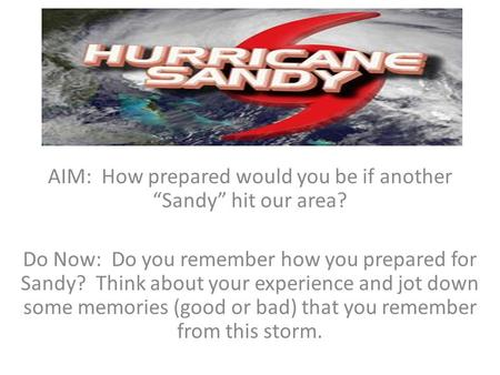 "AIM: How prepared would you be if another ""Sandy"" hit our area? Do Now: Do you remember how you prepared for Sandy? Think about your experience and jot."
