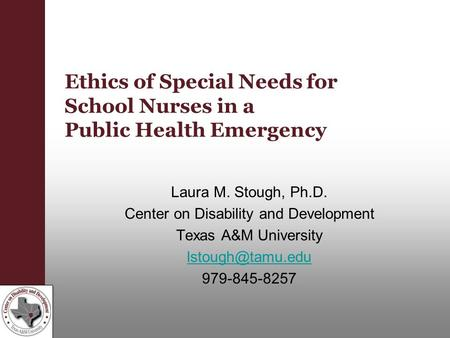 Ethics of Special Needs for School Nurses in a Public Health Emergency Laura M. Stough, Ph.D. Center on Disability and Development Texas A&M University.