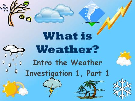 What is Weather? Intro the Weather Investigation 1, Part 1.