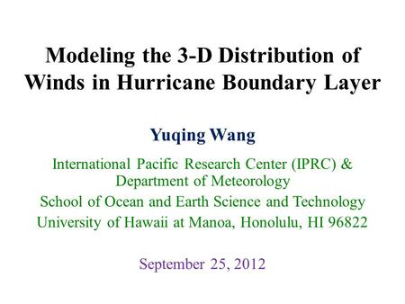 Modeling the 3-D Distribution of Winds in Hurricane Boundary Layer Yuqing Wang International Pacific Research Center (IPRC) & Department of Meteorology.