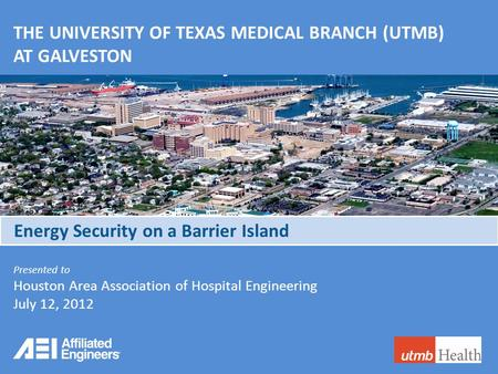 AFFILIATED ENGINEERS, INC. THE UNIVERSITY OF TEXAS MEDICAL BRANCH (UTMB) AT GALVESTON Presented to Houston Area Association of Hospital Engineering July.