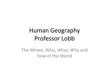 Human Geography Professor Lobb The Where, Who, What, Why and How of the World.