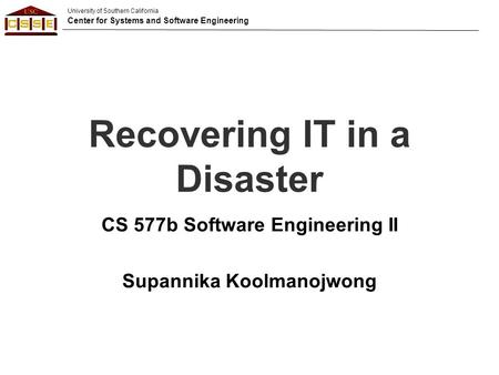 University of Southern California Center for Systems and Software Engineering Recovering IT in a Disaster CS 577b Software Engineering II Supannika Koolmanojwong.