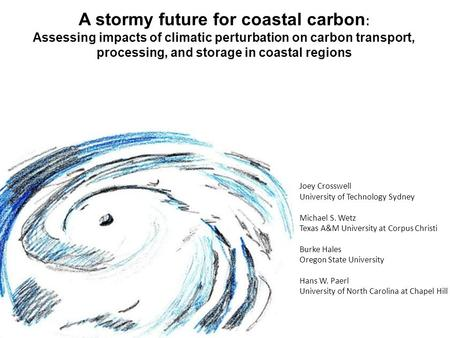 A stormy future for coastal carbon : Assessing impacts of climatic perturbation on carbon transport, processing, and storage in coastal regions Joey Crosswell.