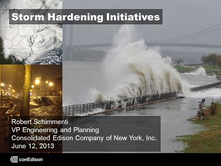 Storm Hardening Initiatives Robert Schimmenti VP Engineering and Planning Consolidated Edison Company of New York, Inc. June 12, 2013.