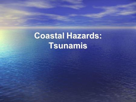 Coastal Hazards: Tsunamis. Homework Questions Would you live in an area at risk for tsunamis? If so, where? What level of risk from tsunamis is acceptable.