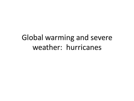 Global warming and severe weather: hurricanes. Hurricanes and global warming More hurricanes – Warming SST's (sea surface temperatures) suggest greater.