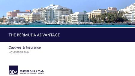 1 TITLE Captives & Insurance NOVEMBER 2014 THE BERMUDA ADVANTAGE.