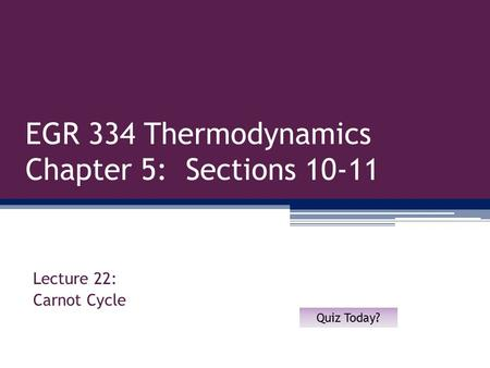 EGR 334 Thermodynamics Chapter 5: Sections 10-11 Lecture 22: Carnot Cycle Quiz Today?