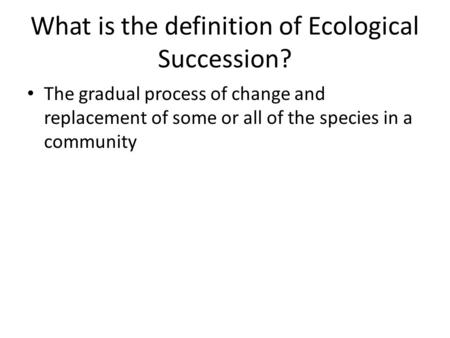 What is the definition of Ecological Succession? The gradual process of change and replacement of some or all of the species in a community.