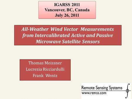 All-Weather Wind Vector Measurements from Intercalibrated Active and Passive Microwave Satellite Sensors Thomas Meissner Lucrezia Ricciardulli Frank Wentz.