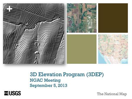 + 3D Elevation Program (3DEP) NGAC Meeting September 5, 2013 The National Map.