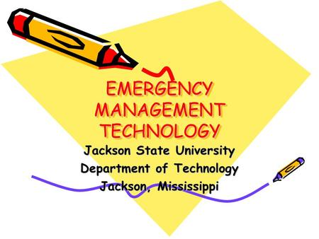 EMERGENCY MANAGEMENT TECHNOLOGY Jackson State University Department of Technology Jackson, Mississippi.