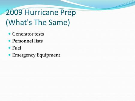 2009 Hurricane Prep (What's The Same) Generator tests Personnel lists Fuel Emergency Equipment.