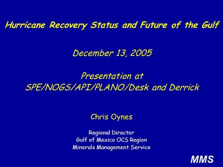 Chris Oynes Regional Director Gulf of Mexico OCS Region Minerals Management Service Hurricane Recovery Status and Future of the Gulf MMS December 13, 2005.