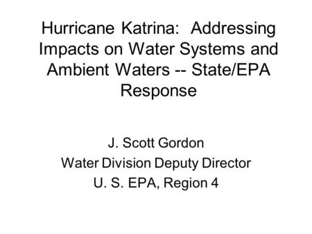 Hurricane Katrina: Addressing Impacts on Water Systems and Ambient Waters -- State/EPA Response J. Scott Gordon Water Division Deputy Director U. S. EPA,