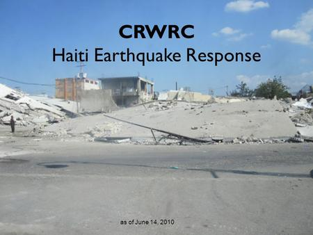 CRWRC Haiti Earthquake Response as of June 14, 2010.