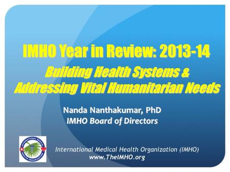 IMHO Year in Review: 2013-14 Building Health Systems & Addressing Vital Humanitarian Needs Nanda Nanthakumar, PhD IMHO Board of Directors.