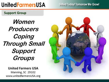 Women Producers Coping Through Small Support Groups United Farmers USA Manning, SC 29102 www.unitedfarmersUSA.org Support Group.