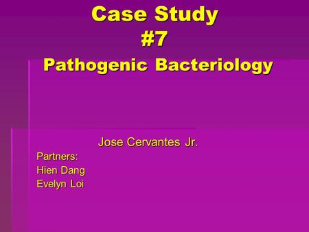 Case Study #7 Pathogenic Bacteriology Jose Cervantes Jr. Partners: Hien Dang Evelyn Loi.